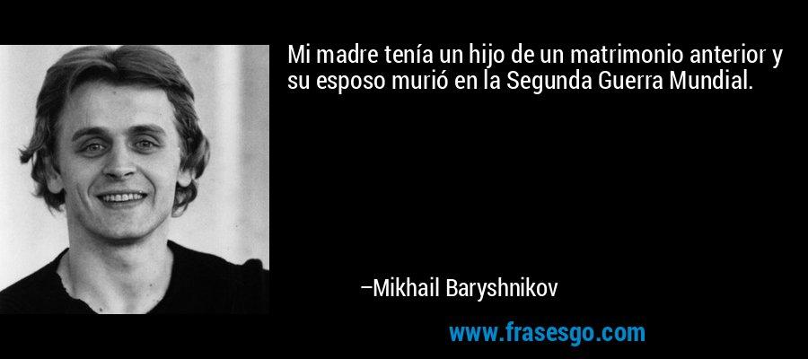 Mi madre tenía un hijo de un matrimonio anterior y su esposo murió en la Segunda Guerra Mundial. – Mikhail Baryshnikov