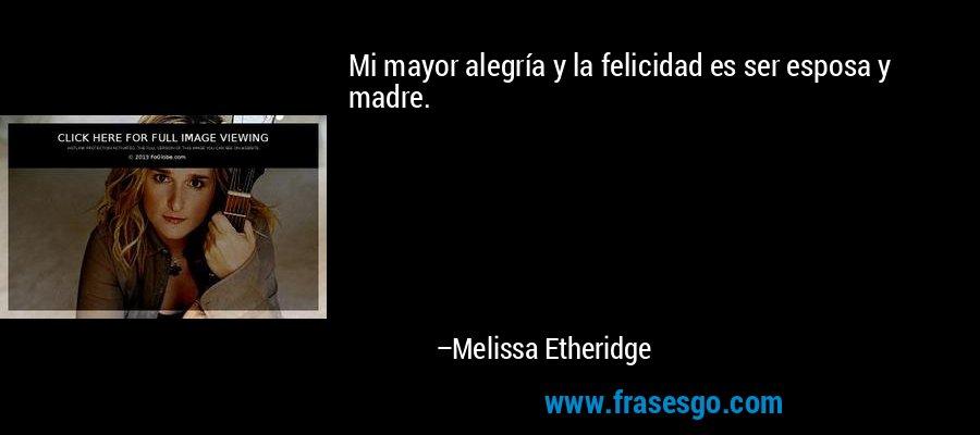 Mi mayor alegría y la felicidad es ser esposa y madre. – Melissa Etheridge