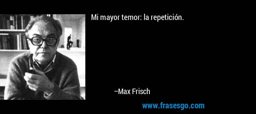 Mi mayor temor: la repetición. – Max Frisch