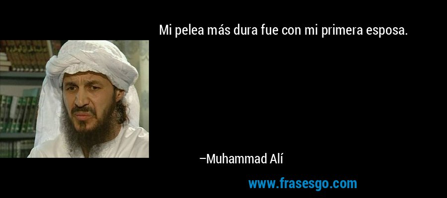 Mi pelea más dura fue con mi primera esposa. – Muhammad Alí