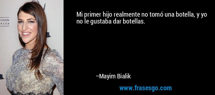 Mi primer hijo realmente no tomó una botella, y yo no le gustaba dar botellas. – Mayim Bialik