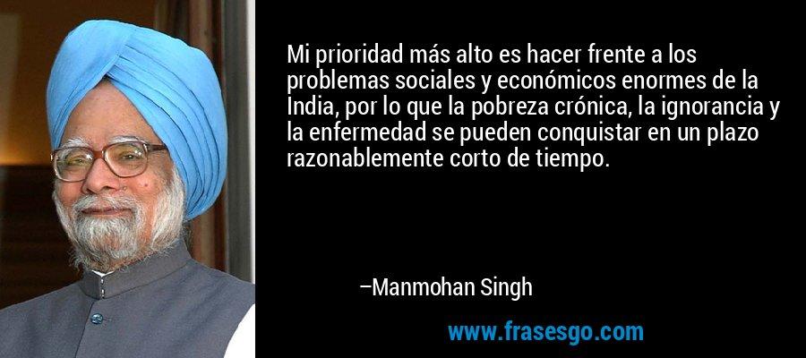 Mi prioridad más alto es hacer frente a los problemas sociales y económicos enormes de la India, por lo que la pobreza crónica, la ignorancia y la enfermedad se pueden conquistar en un plazo razonablemente corto de tiempo. – Manmohan Singh