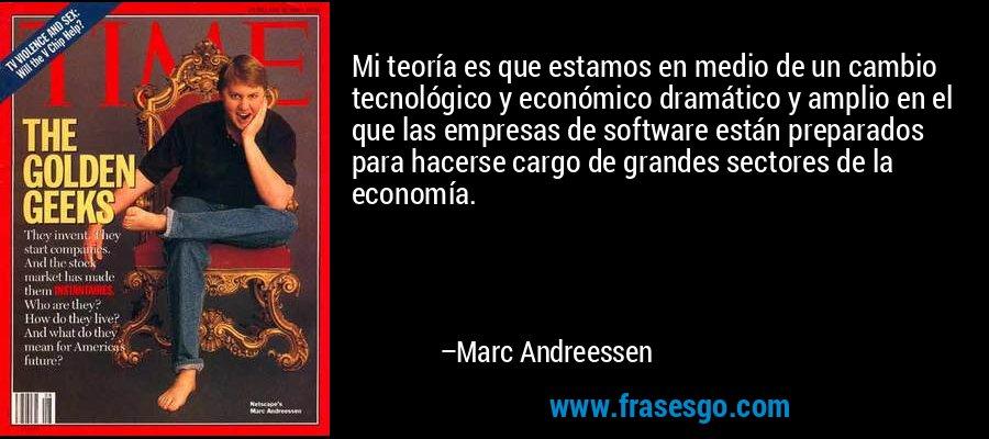 Mi teoría es que estamos en medio de un cambio tecnológico y económico dramático y amplio en el que las empresas de software están preparados para hacerse cargo de grandes sectores de la economía. – Marc Andreessen