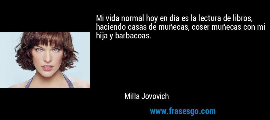 Mi vida normal hoy en día es la lectura de libros, haciendo casas de muñecas, coser muñecas con mi hija y barbacoas. – Milla Jovovich