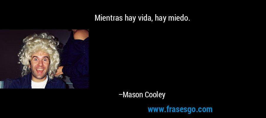 Mientras hay vida, hay miedo. – Mason Cooley