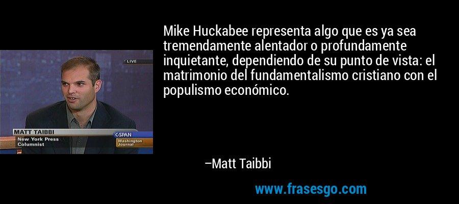 Mike Huckabee representa algo que es ya sea tremendamente alentador o profundamente inquietante, dependiendo de su punto de vista: el matrimonio del fundamentalismo cristiano con el populismo económico. – Matt Taibbi