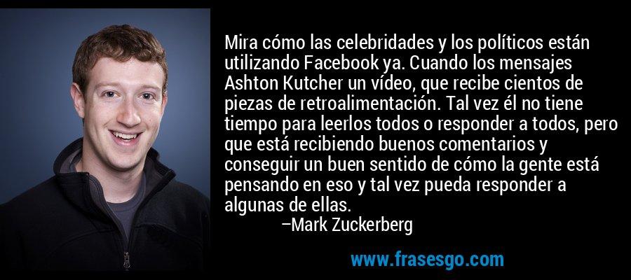 Mira cómo las celebridades y los políticos están utilizando Facebook ya. Cuando los mensajes Ashton Kutcher un vídeo, que recibe cientos de piezas de retroalimentación. Tal vez él no tiene tiempo para leerlos todos o responder a todos, pero que está recibiendo buenos comentarios y conseguir un buen sentido de cómo la gente está pensando en eso y tal vez pueda responder a algunas de ellas. – Mark Zuckerberg