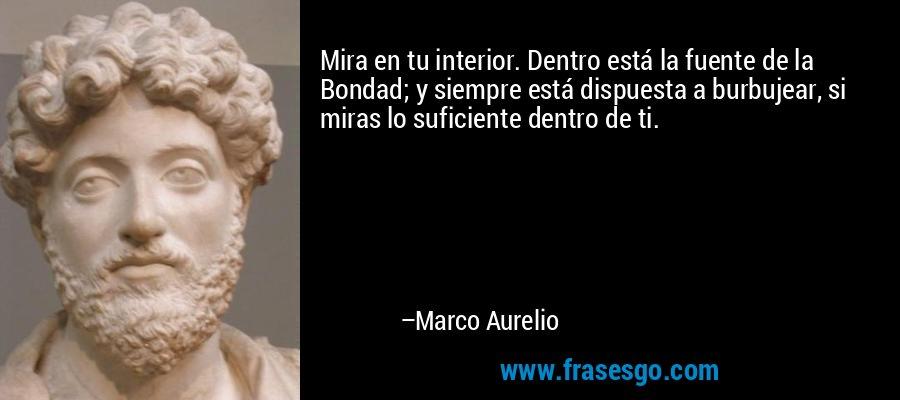 Mira en tu interior. Dentro está la fuente de la Bondad; y siempre está dispuesta a burbujear, si miras lo suficiente dentro de ti. – Marco Aurelio