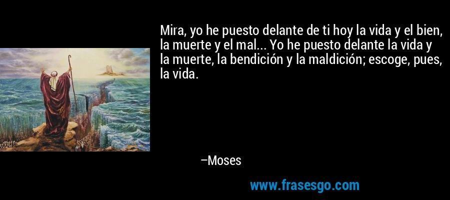 Mira, yo he puesto delante de ti hoy la vida y el bien, la muerte y el mal... Yo he puesto delante la vida y la muerte, la bendición y la maldición; escoge, pues, la vida. – Moses