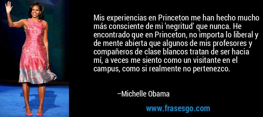 Mis experiencias en Princeton me han hecho mucho más consciente de mi 'negritud' que nunca. He encontrado que en Princeton, no importa lo liberal y de mente abierta que algunos de mis profesores y compañeros de clase blancos tratan de ser hacia mí, a veces me siento como un visitante en el campus, como si realmente no pertenezco. – Michelle Obama