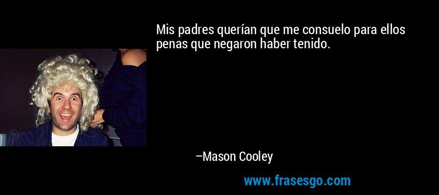 Mis padres querían que me consuelo para ellos penas que negaron haber tenido. – Mason Cooley