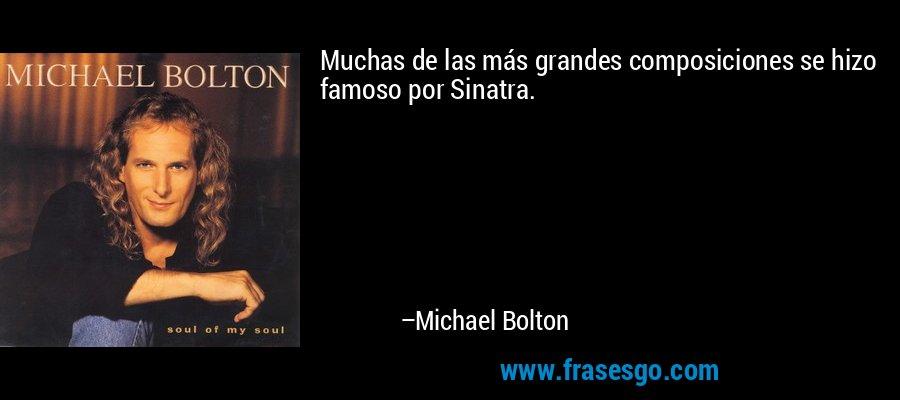 Muchas de las más grandes composiciones se hizo famoso por Sinatra. – Michael Bolton