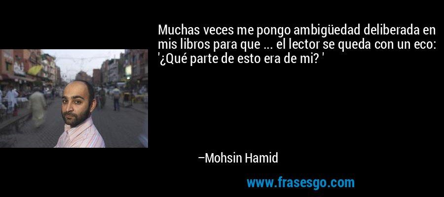 Muchas veces me pongo ambigüedad deliberada en mis libros para que ... el lector se queda con un eco: '¿Qué parte de esto era de mi? ' – Mohsin Hamid