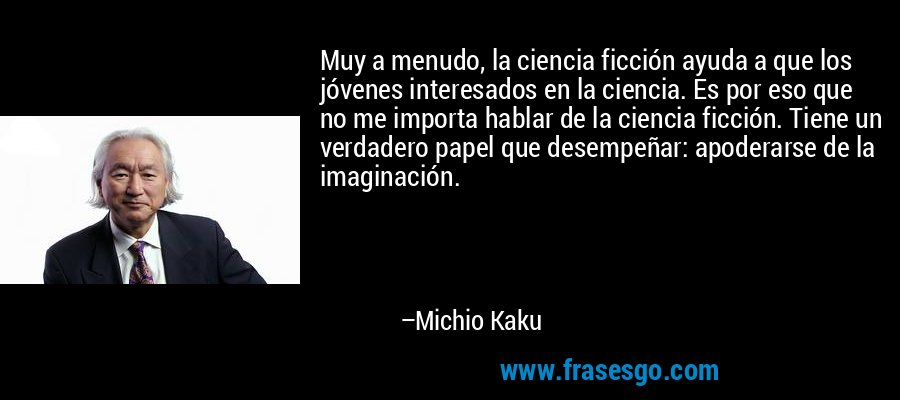 Muy a menudo, la ciencia ficción ayuda a que los jóvenes interesados en la ciencia. Es por eso que no me importa hablar de la ciencia ficción. Tiene un verdadero papel que desempeñar: apoderarse de la imaginación. – Michio Kaku