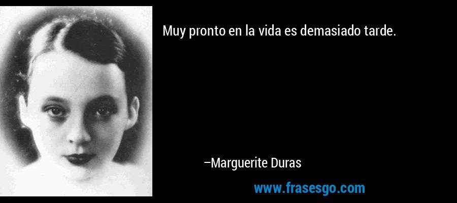 Muy pronto en la vida es demasiado tarde. – Marguerite Duras