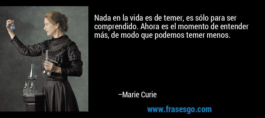 Nada en la vida es de temer, es sólo para ser comprendido. Ahora es el momento de entender más, de modo que podemos temer menos. – Marie Curie