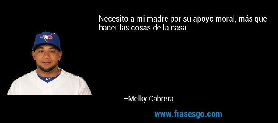Necesito a mi madre por su apoyo moral, más que hacer las cosas de la casa. – Melky Cabrera