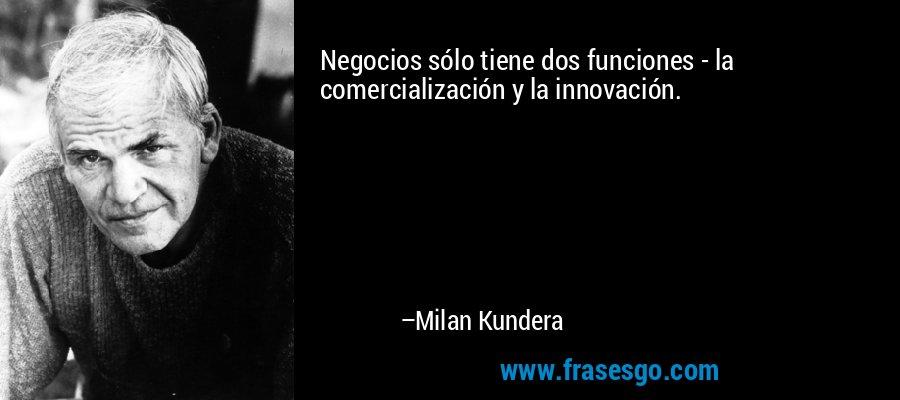 Negocios sólo tiene dos funciones - la comercialización y la innovación. – Milan Kundera