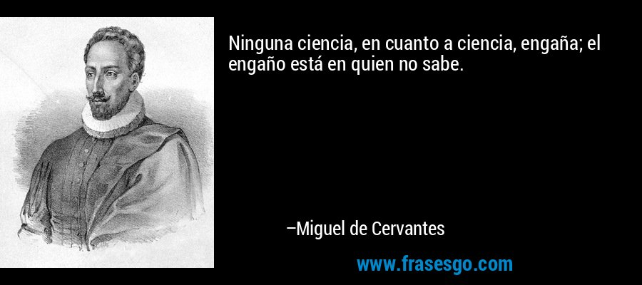 Ninguna ciencia, en cuanto a ciencia, engaña; el engaño está en quien no sabe. – Miguel de Cervantes