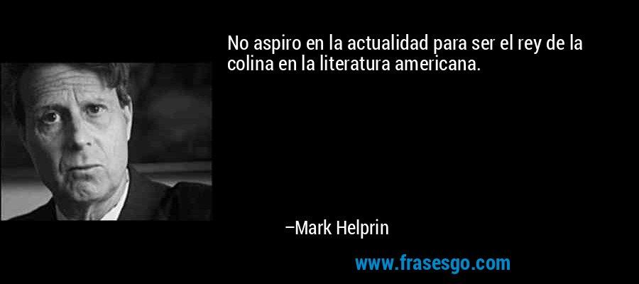 No aspiro en la actualidad para ser el rey de la colina en la literatura americana. – Mark Helprin