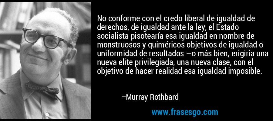 No conforme con el credo liberal de igualdad de derechos, de igualdad ante la ley, el Estado socialista pisotearía esa igualdad en nombre de monstruosos y quiméricos objetivos de igualdad o uniformidad de resultados —o más bien, erigiría una nueva elite privilegiada, una nueva clase, con el objetivo de hacer realidad esa igualdad imposible. – Murray Rothbard