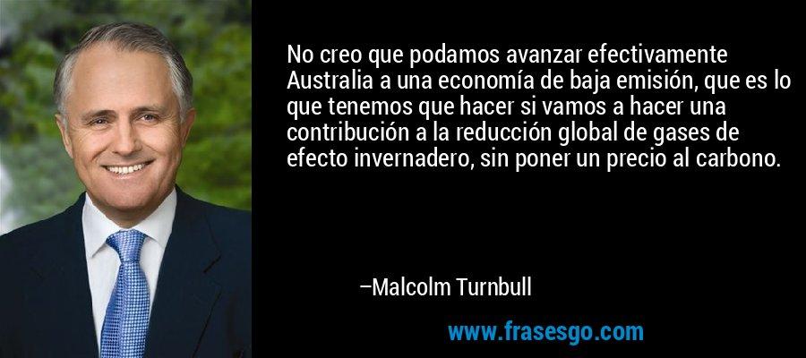No creo que podamos avanzar efectivamente Australia a una economía de baja emisión, que es lo que tenemos que hacer si vamos a hacer una contribución a la reducción global de gases de efecto invernadero, sin poner un precio al carbono. – Malcolm Turnbull