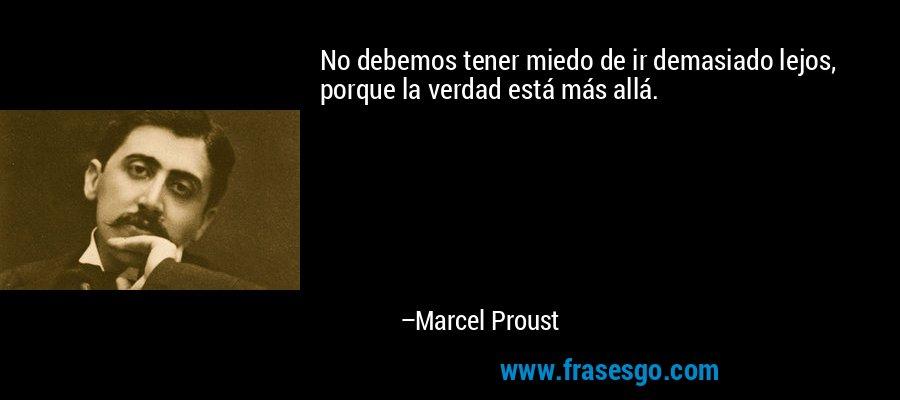 No debemos tener miedo de ir demasiado lejos, porque la verdad está más allá. – Marcel Proust