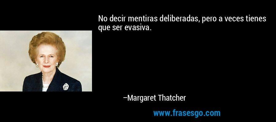 No decir mentiras deliberadas, pero a veces tienes que ser evasiva. – Margaret Thatcher