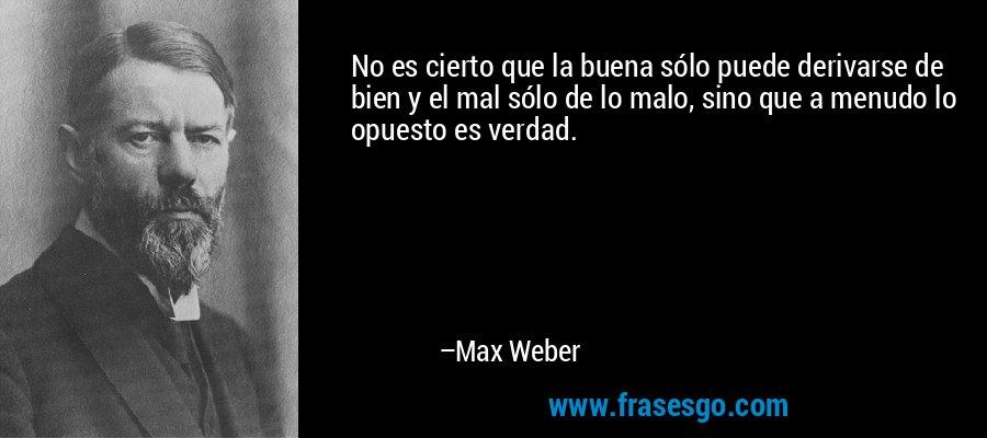 No es cierto que la buena sólo puede derivarse de bien y el mal sólo de lo malo, sino que a menudo lo opuesto es verdad. – Max Weber