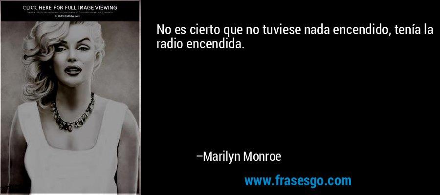 No es cierto que no tuviese nada encendido, tenía la radio encendida. – Marilyn Monroe