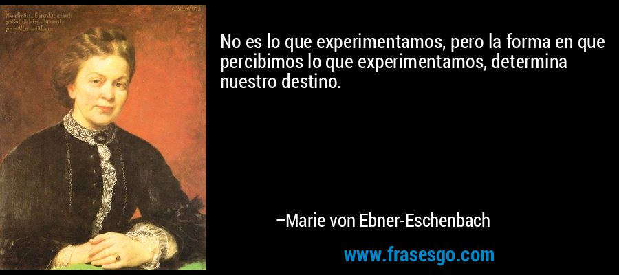 No es lo que experimentamos, pero la forma en que percibimos lo que experimentamos, determina nuestro destino. – Marie von Ebner-Eschenbach