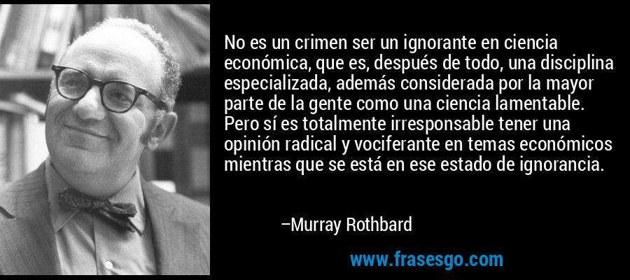 No es un crimen ser un ignorante en ciencia económica, que es, después de todo, una disciplina especializada, además considerada por la mayor parte de la gente como una ciencia lamentable. Pero sí es totalmente irresponsable tener una opinión radical y vociferante en temas económicos mientras que se está en ese estado de ignorancia. – Murray Rothbard