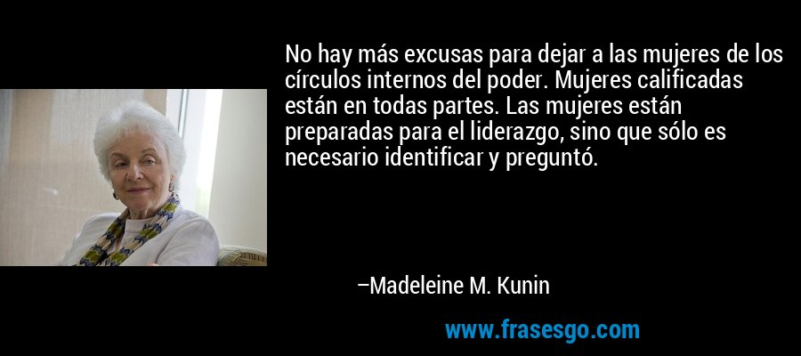 No hay más excusas para dejar a las mujeres de los círculos internos del poder. Mujeres calificadas están en todas partes. Las mujeres están preparadas para el liderazgo, sino que sólo es necesario identificar y preguntó. – Madeleine M. Kunin