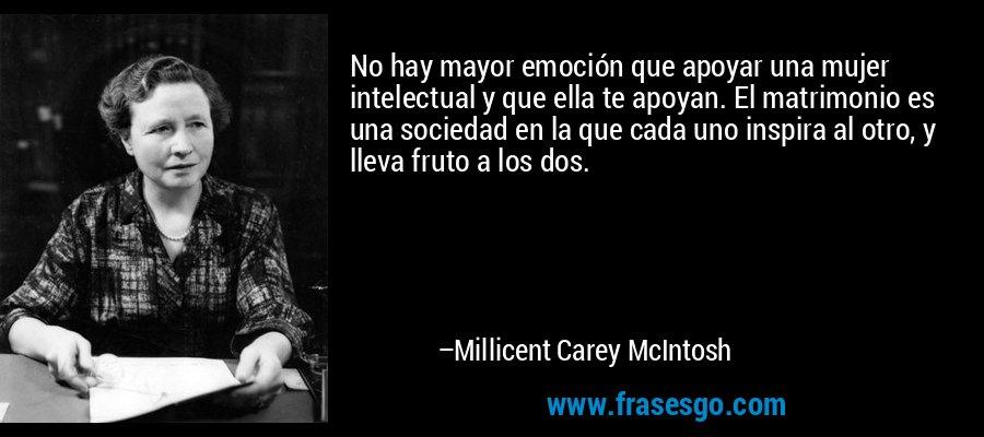 No hay mayor emoción que apoyar una mujer intelectual y que ella te apoyan. El matrimonio es una sociedad en la que cada uno inspira al otro, y lleva fruto a los dos. – Millicent Carey McIntosh