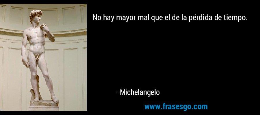 No hay mayor mal que el de la pérdida de tiempo. – Michelangelo