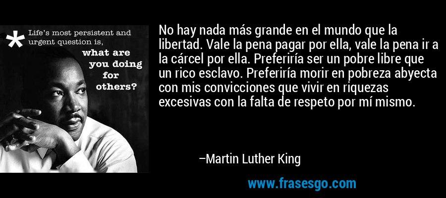 No hay nada más grande en el mundo que la libertad. Vale la pena pagar por ella, vale la pena ir a la cárcel por ella. Preferiría ser un pobre libre que un rico esclavo. Preferiría morir en pobreza abyecta con mis convicciones que vivir en riquezas excesivas con la falta de respeto por mí mismo. – Martin Luther King