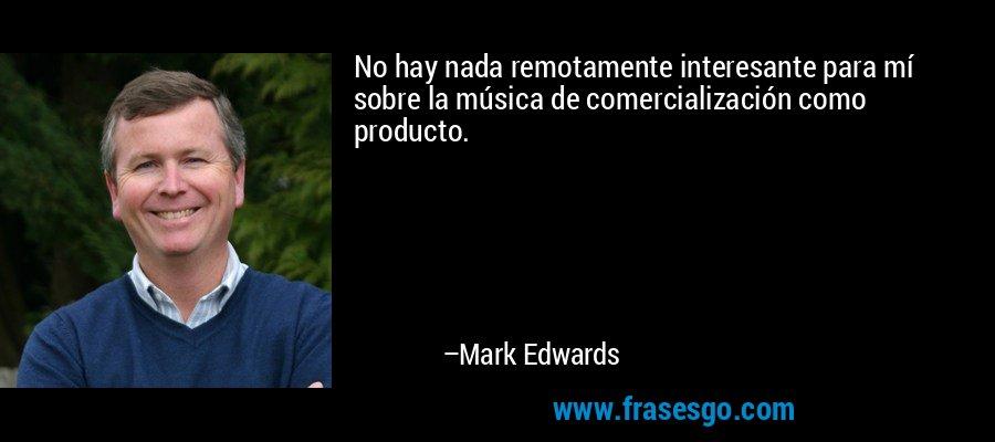 No hay nada remotamente interesante para mí sobre la música de comercialización como producto. – Mark Edwards