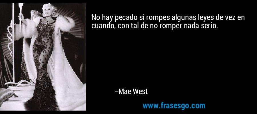 No hay pecado si rompes algunas leyes de vez en cuando, con tal de no romper nada serio. – Mae West