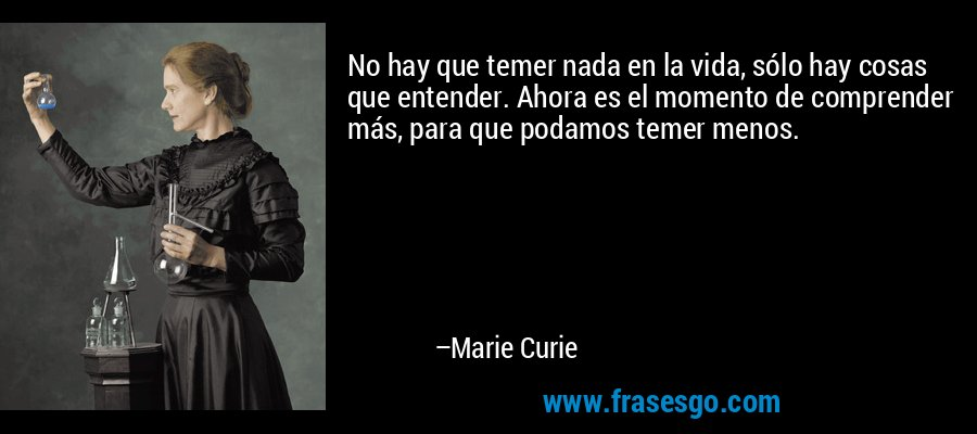 No hay que temer nada en la vida, sólo hay cosas que entender. Ahora es el momento de comprender más, para que podamos temer menos. – Marie Curie