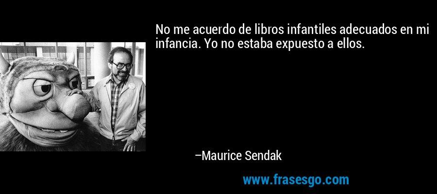 No me acuerdo de libros infantiles adecuados en mi infancia. Yo no estaba expuesto a ellos. – Maurice Sendak