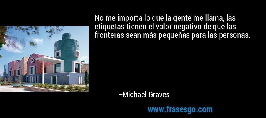 No me importa lo que la gente me llama, las etiquetas tienen el valor negativo de que las fronteras sean más pequeñas para las personas. – Michael Graves