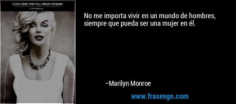No me importa vivir en un mundo de hombres, siempre que pueda ser una mujer en él. – Marilyn Monroe