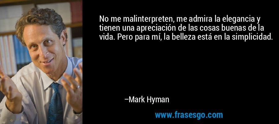 No me malinterpreten, me admira la elegancia y tienen una apreciación de las cosas buenas de la vida. Pero para mí, la belleza está en la simplicidad. – Mark Hyman
