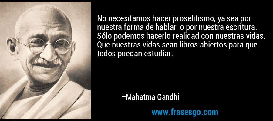 No necesitamos hacer proselitismo, ya sea por nuestra forma de hablar, o por nuestra escritura. Sólo podemos hacerlo realidad con nuestras vidas. Que nuestras vidas sean libros abiertos para que todos puedan estudiar. – Mahatma Gandhi