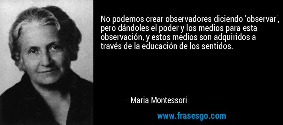 No podemos crear observadores diciendo 'observar', pero dándoles el poder y los medios para esta observación, y estos medios son adquiridos a través de la educación de los sentidos. – Maria Montessori