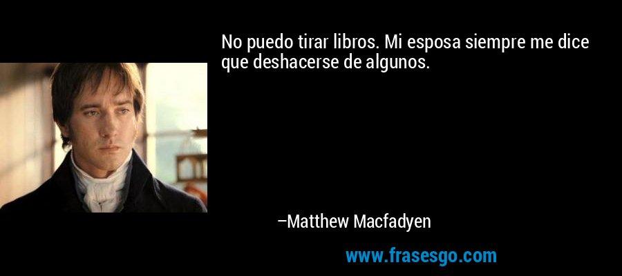 No puedo tirar libros. Mi esposa siempre me dice que deshacerse de algunos. – Matthew Macfadyen