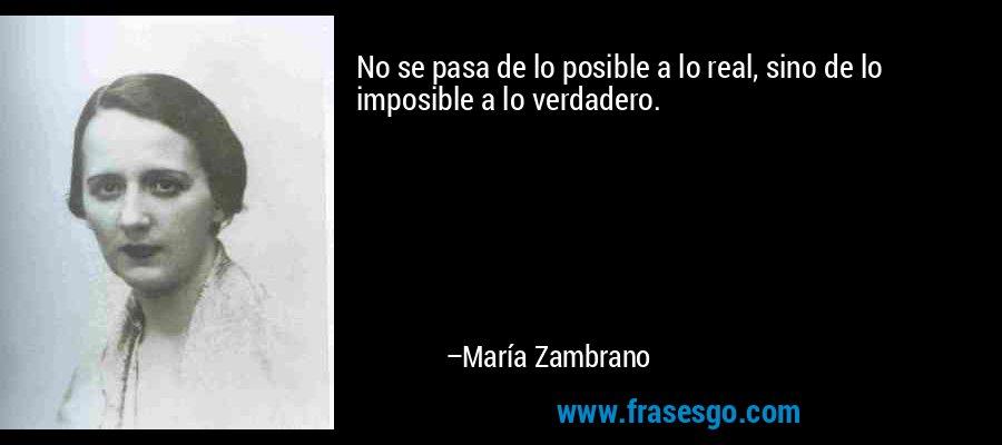 No se pasa de lo posible a lo real, sino de lo imposible a lo verdadero. – María Zambrano
