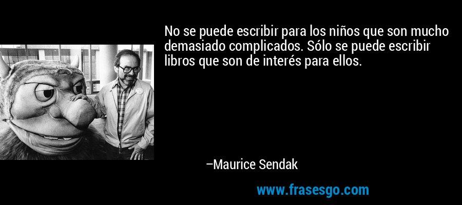 No se puede escribir para los niños que son mucho demasiado complicados. Sólo se puede escribir libros que son de interés para ellos. – Maurice Sendak