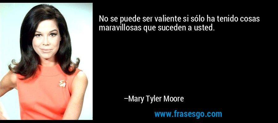 No se puede ser valiente si sólo ha tenido cosas maravillosas que suceden a usted. – Mary Tyler Moore