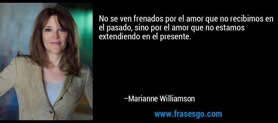 No se ven frenados por el amor que no recibimos en el pasado, sino por el amor que no estamos extendiendo en el presente. – Marianne Williamson